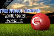 Türk futbolu tükeniyor