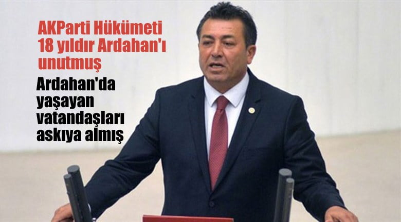 """""""AKParti  hükümeti,  18 yıldır Ardahan'ı unutmuş"""