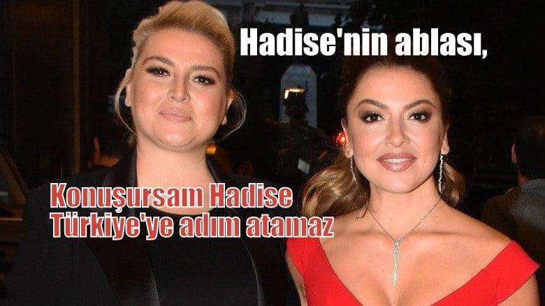 """Hadise'nin ablası, konuşursam """"Hadise Türkiye'ye adım atamaz"""""""