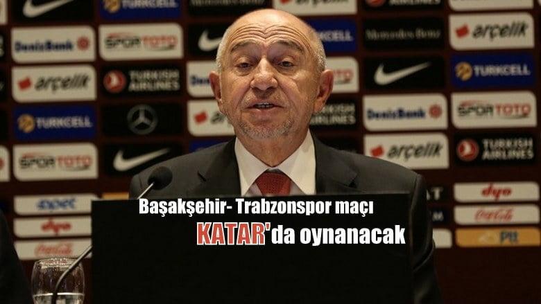 TFF Başkanı Nihat Özdemir:Başakşehir-Trabzonspor maçı Katar'da oynanacak