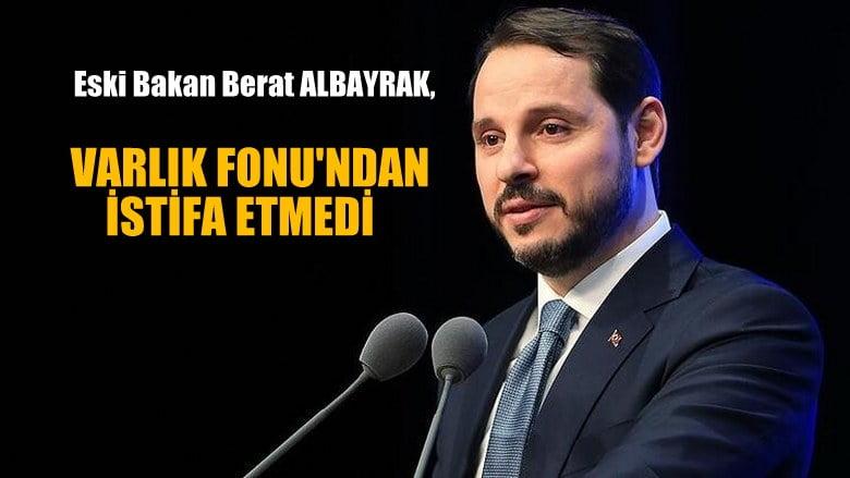 Berat Albayrak  Varlık Fonu'ndan istifa etmedİ