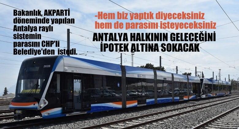 Bakanlık,  Antalya'da AKParti döneminde yapılan raylı sistemin parasını istedi !