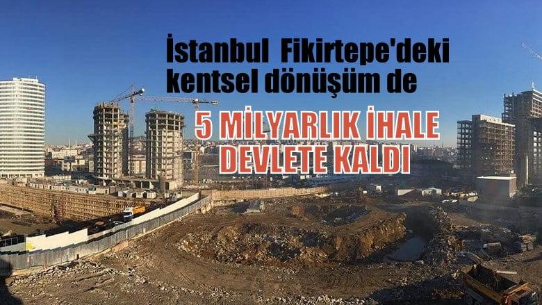 İstanbul Fikirtepe kentsel dönüşüm de  5 milyarlık fatura devlete kaldı