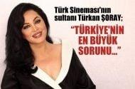 Sultan Türkan Şoray, Türkiye'nin en büyük sorunu…