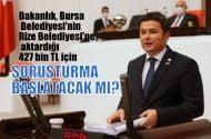 Bakanlık, Bursa Belediyesi'nin Rize Belediyesi'ne aktardığı 427 bin TL için soruşturma başlatacak mı?