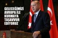 """Cumhurbaşkanı Erdoğan; """"Geleceğimizi Avrupa ile kurmayı tasavvur ediyoruz"""""""