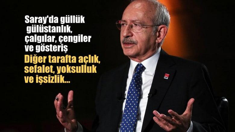 Kılıçdaroğlu: Bir taraf güllük gülistanlık; çalgılar, çengiler ve gösteriş var.