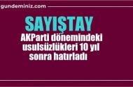 Sayıştay, AKParti dönemindeki usulsüzlükleri 10 yıl sonra hatırladı