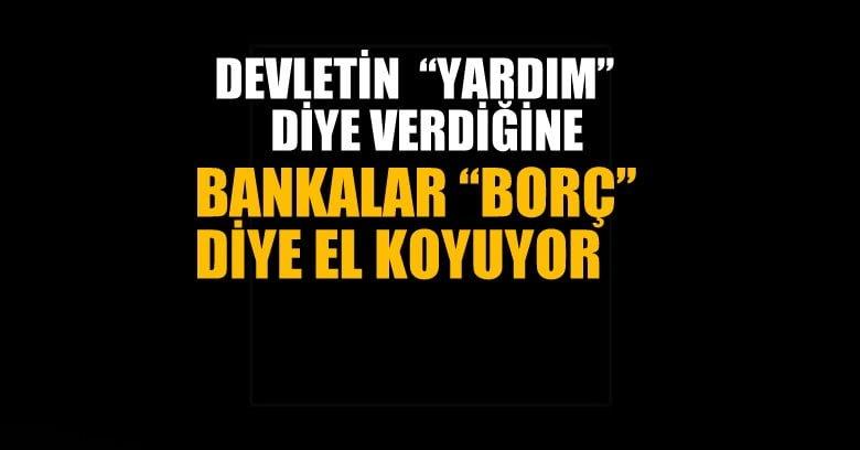 """CHP'li vekil: Devletin """"yardım"""" diye verdiğine bankalar """"borç"""" diye el koyuyor"""