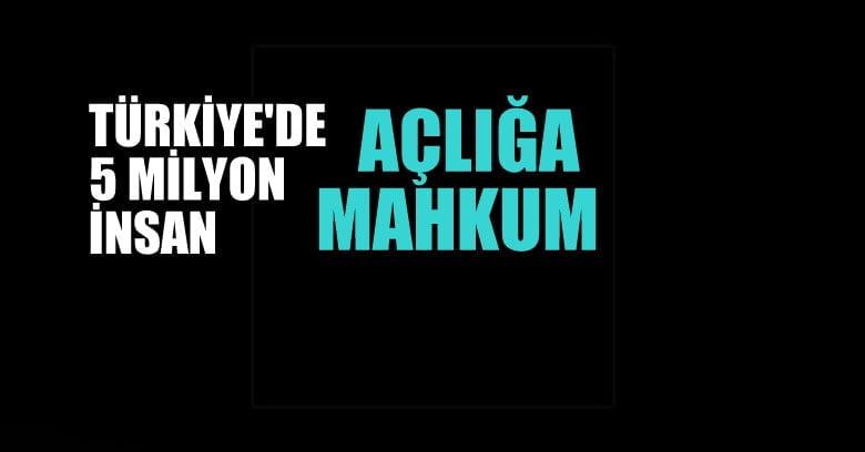 Türkiye'de 5 milyon insan açlığa mahkum