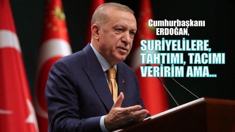 Cumhurbaşkanı Erdoğan: Suriyelilere tahtımı,  tacımı veririm ama…