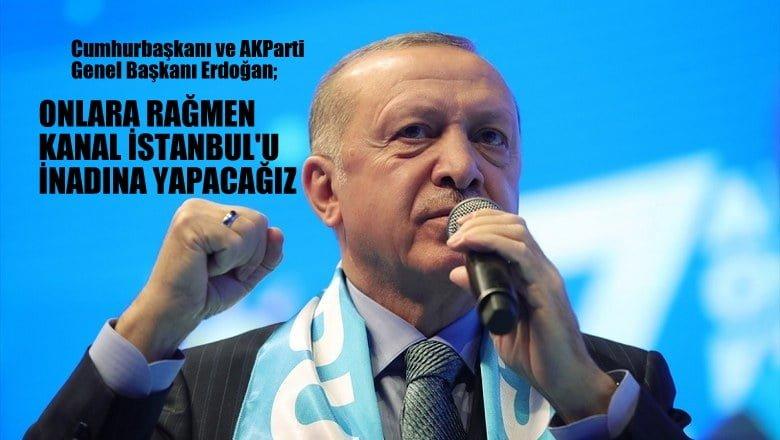 AKParti Genel Başkanı Erdoğan: Onlara rağmen Kanal İstanbul'u inadına yapacağız