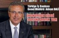 İŞBankası Genel Müdürü Adnan Bali:  Ekonomide ciddi sorunlarımız var