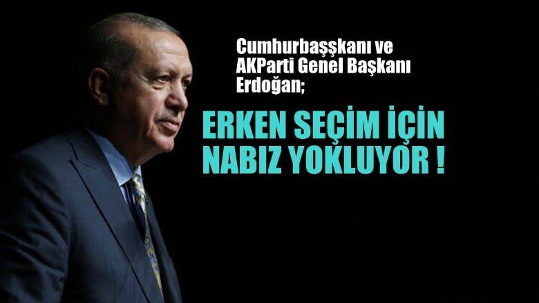 Cumhurbaşkanı ve AKParti Genel Başkanı Erdoğan, erken seçim için nabız yokluyor!'