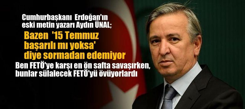 """Cumhurbaşkanı Erdoğan'ın eski metin yazarı Aydın Ünal: """"İnsan bazen 15 Temmuz başarılı mı oldu?"""