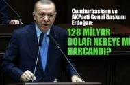 AKParti Genel Başkanı  Erdoğan '128 milyar dolar nereye mi harcandı?