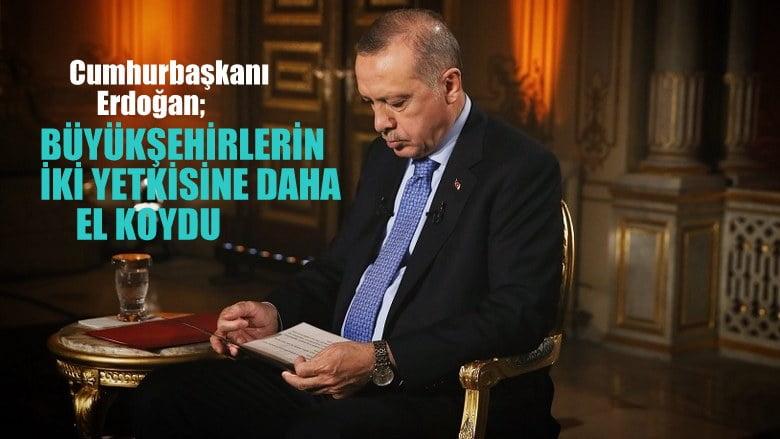 Cumhurbaşkanı Erdoğan, büyükşehirlerin iki yetkisine daha el koydu !