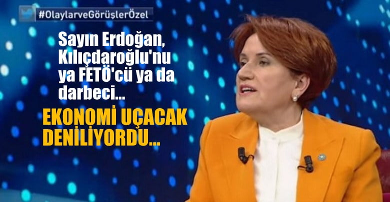 Meral Akşener:Sayın  Erdoğan, Kılıçdaroğlu'nu  ya FETÖ'cü  ya darbeci…