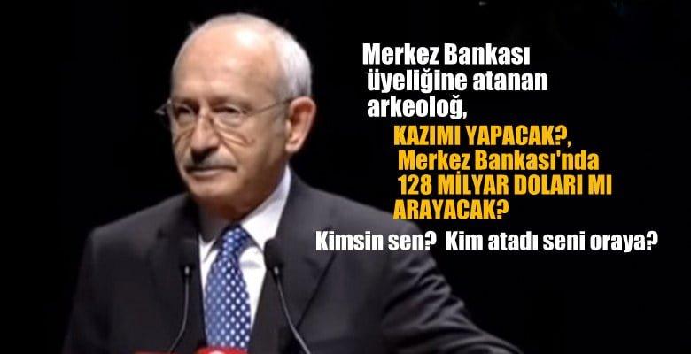 Kılıçdaroğlu:Merkez Bankası üyeliğine atanan, arkeoloğ, kazı mı yapacak, 128 milyar doları mı arayacak?