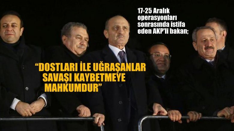 17-25 Aralık operasyonları sonrasında görevinden istifa eden  AKParti'li bakan…