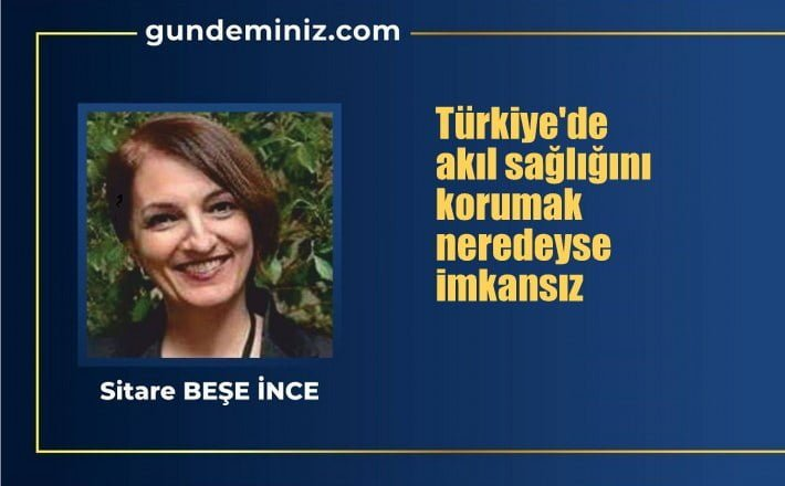Sitare Beşe İnce: Türkiye'de akıl sağlığını korumak neredeyse imkansız