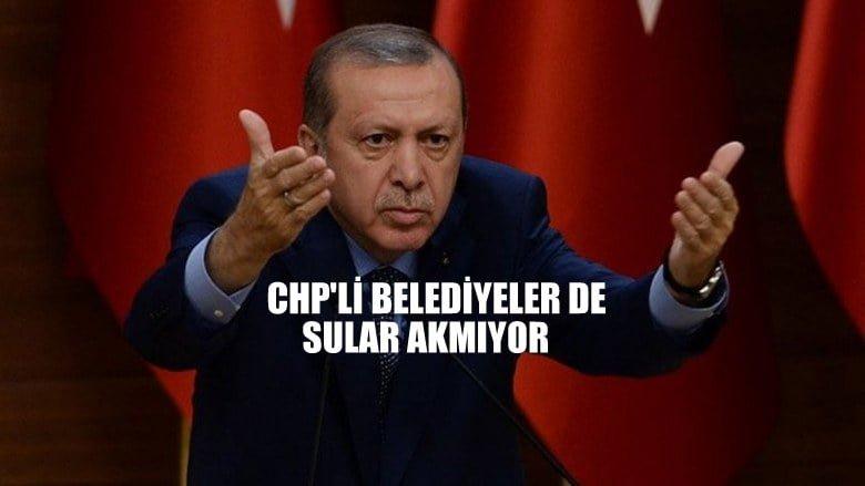 Cumhurbaşkanı Erdoğan; CHP'li belediyeler de sular akmıyor