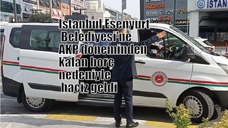 İstanbul Esenyurt Belediyesi'ne, AKP döneminden kalan borç nedeniyle haciz geldi