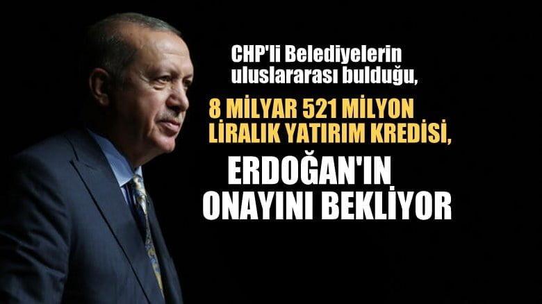 CHP'li Belediyelerin  8 milyar 521 milyon liralık yatırımı Erdoğan'ın onayını bekliyor