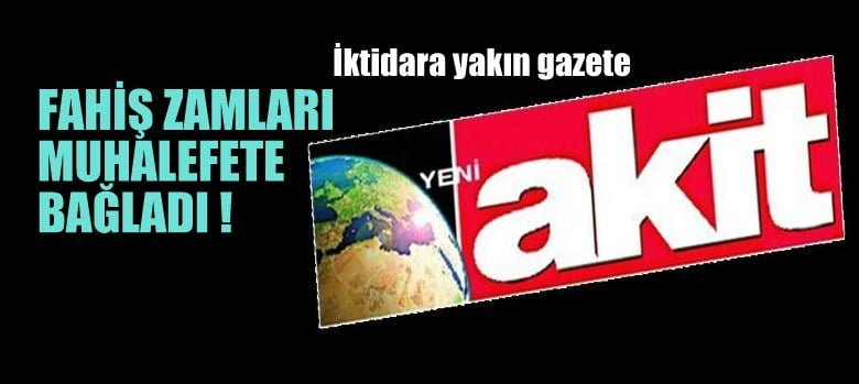 İktidara yakın Akit gazetesi, fahiş zamları muhalefete bağladı