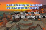 Mardin Büyükşehir Belediyesi eski  kayyumu Vali Yaman'a 540 milyonluk yolsuzluk soruşturması