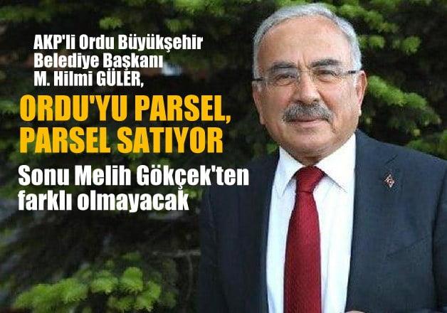 AKP'li Ordu Büyükşehir Belediye Başkanı M.Hilmi GÜLER, Ordu'yu parsel, parsel satıyor