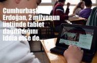 Cumhurbaşkanı Erdoğan, 2 milyonun üzerinde tablet dağıtıldığını iddia etse de…